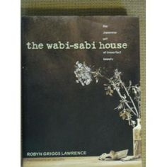 The Wabi-Sabi House: The Japanese Art of Imperfect Beauty by Robyn Griggs Lawrence