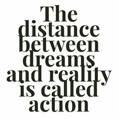 You can make your dreams into reality. You can't just sit around waiting for it to happen, YOU have to do it