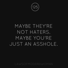 "If people have a problem with you there is probably a reason :) so tired of the ""haters"" crap"