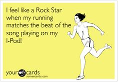 I feel like a Rock Star when my running matches the beat of the song playing on my I-Pod!