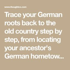 Trace your German roots back to the old country step by step, from locating your ancestor's German hometown to accessing records in Germany.