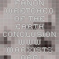 Fanon- Wretched of the Earth conclusion www.marxists.org