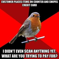 Retail Robin - Customer places items on counter and swipes credit card i didn't even scan anything yet, what are you trying to pay for?