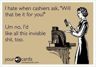 "I hate when cashiers ask, ""will that be it for you?""    Um no, I'd like all this invisible shit, too."