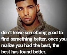 """Don't leave something good to find something better. Once you realize you had the best, the best has found better."" -Drake"