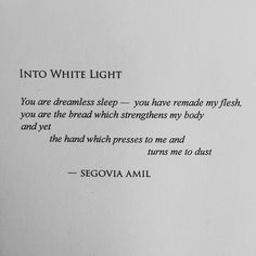 Into White Light You are dreamless sleep - you have remade my flesh, you are the bread which strengthens my body and yet the hand which presses to me and turns me to dust - Segovia Amil
