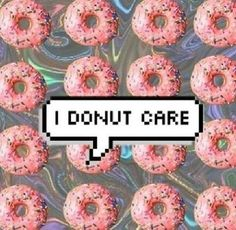 I donut care lol