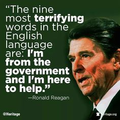 The Nine Most Terrifying Words in the English Language Are: I'm From the Government and I'm Here to Help - Ronald Reagan Ronald Reagan Quotes, President Ronald Reagan, 40th President, President Quotes, Great Quotes, Me Quotes, Inspirational Quotes, Cigar Quotes, People Quotes