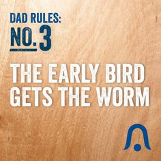 Dad Rules #3: The Early Bird Gets the Worm. #DadRules