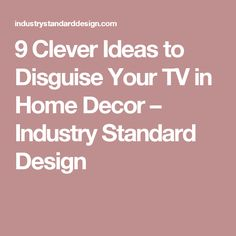 9 Clever Ideas to Disguise Your TV in Home Decor – Industry Standard Design