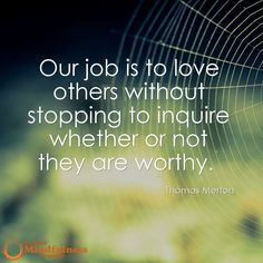 Our job is to love others without stopping to inquire whether or not they are worthy. - Thomas Merton