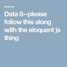 Data 8--please follow this along with the eloquent js thing