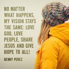 No matter what happens my vision stays the same: love God, love people, share Jesus and give hope to all!!  -Benny Perez