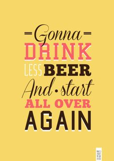 Gonna drink less beer and start all over again
