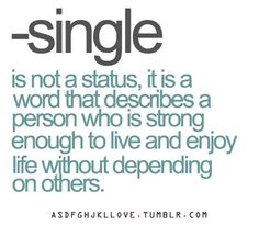–single is not a status, it is a word that describes a person who is strong enough to live and enjoy life without depending on others. * single or not single, always keep your independence and don't lose yourself. Also keep your friends. If you don't you are a bad friend anyway.