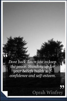 Don't back down just to keep the peace. Standing up for your beliefs builds self-confidence and self-esteem #Oprah