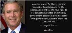 www.azquotes.com/picture-quotes/quote-america-stands-for-liberty-for-the-pursuit-of-happiness-and-for-the-unalienable-right-george-w-bush-64-62-97.jpg