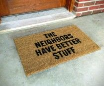 The Neighbors Have Better Stuff Doormat...lol,,,they say we have lots of crime......I guess the security systems must not be enough....you need to spell it out for the criminals.... LOL
