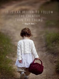 It is far better to follow the Creator than the crowd.