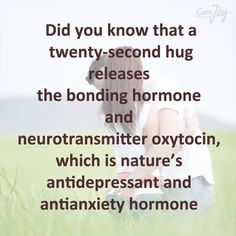 """""""Did you know that a twenty-second hug releases the bonding hormone and neurotransmitter Oxytocin, which is nature's antidepressant and anti-anxiety hormone"""""""