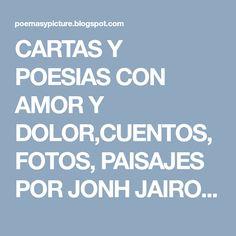 CARTAS Y POESIAS  CON  AMOR Y DOLOR,CUENTOS,  FOTOS, PAISAJES POR JONH JAIRO PRIETO S