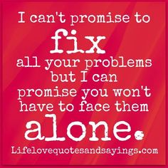 I can't promise to fix all your problems but I can promise you won't have to face them alone ~Unknown