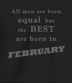 All Men Are Born Equal, But the Best are Born in February Birthday Quotes, Funny Birthday, Born In February, A Good Man, Bb, Backgrounds, Birthday Fun, Anniversary Quotes, Anniversary Funny