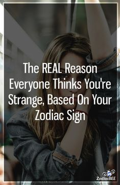 The REAL Reason Everyone Thinks Youre Strange Based On Your Zodiac Sign