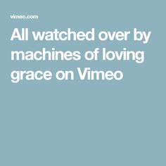 All watched over by machines of loving grace on Vimeo