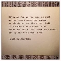 Move. As far as you can, as much as you can. Across the ocean, or simply across the river. Walk in someone else's shoes or at least eat their food. Open your mind, get up off the couch, move. --Anthony Bourdain