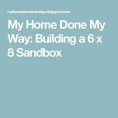 My Home Done My Way: Building a 6 x 8 Sandbox