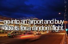 bucket list. One day I will just pack my bags and go somewhere for a week or two.