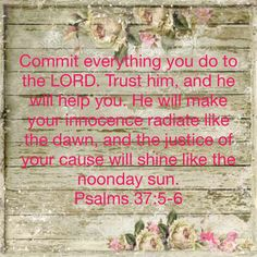 Psalms Commit everything you do to the LORD. He will make your innocence radiate like the dawn, and the justice of your cause will shine like the noonday sun. Bible Psalms, Psalm 23, Beautiful Verses, New Living Translation, God Bless You, I Thank You, Love Ya, Prayer Quotes, Have Faith