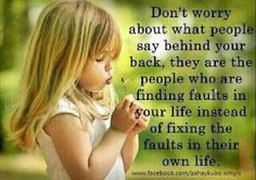 Don't worry about what people say behind your back, they are the people finding faults in your life instead of fixing the faults in their own life.