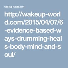 http://wakeup-world.com/2015/04/07/6-evidence-based-ways-drumming-heals-body-mind-and-soul/
