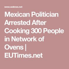 Mexican Politician Arrested After Cooking 300 People in Network of Ovens | EUTimes.net