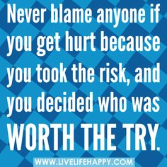 Never blame anyone if you get hurt because you took the risk, and you decided who was worth the try.