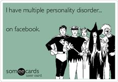 I have multiple personality disorder... on facebook.