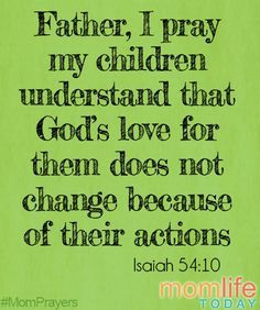 MomPrayers8Father, I pray that my children will understand that God's love for them doesn't change because of their actions.