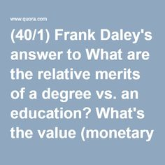 (40/1) Frank Daley's answer to What are the relative merits of a degree vs. an education? What's the value (monetary and otherwise) of an education without a degree to back it up? - Quora