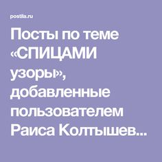 Посты по теме «СПИЦАМИ узоры», добавленные пользователем Раиса Колтышева на Постилу