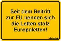 Seit dem Beitritt zur EU nennen sich die Letten stolz Europaletten! ... gefunden auf https://www.istdaslustig.de/spruch/1707 #lustig #sprüche #fun #spass