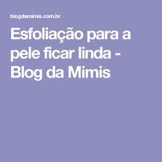 Esfoliação para a pele ficar linda - Blog da Mimis