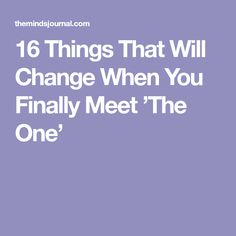 16 Things That Will Change When You Finally Meet 'The One'