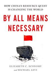 By All Means Necessary: How China's resource quest is changing the world - Elizabeth C. Economy and Michael Levi - Book Party - 333.70951 E19B 2014