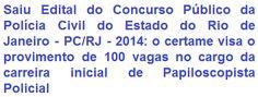 """A Polícia Civil do Estado do Rio de Janeiro - PC/RJ, torna pública a abertura de Concurso Público, destinado ao provimento de 100 vagas no cargo da classe inicial da carreira de Papiloscopista Policial, do Quadro Permanente da Polícia Civil deste Estado. Para estar apto a seleção o candidato deve possuir escolaridade Superior, qualquer área, e ainda CNH válida na categoria """"B"""", no mínimo. A remuneração total pode chegar ao valor de R$ 4.830,63."""