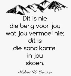 Afrikaanse Inspirerende Gedagtes & Wyshede: Dit is nie die berg voor jou wat jou vermoei nie d. Biblical Quotes, Faith Quotes, Quotations, Qoutes, Rose Quotes, Afrikaanse Quotes, Goeie Nag, Emotional Intelligence, Good Morning Quotes