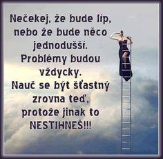 Nečekej, že bude líp, nebo že bude něco jednodušší. Problémy budou vždycky. Nauč se být šťastný zrovna teď, protože jinak to NESTIHNEŠ!!!