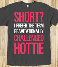 """Short? I prefer the term gravitationally challenged hottie."" women's tee. $34.99  -------- clothing. fashion. t-shirt. funny. short girl. humor."