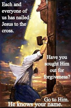 †♥✞♥† Each and everyone of us has nailed Jesus to the cross. Have you sought Him out for forgiveness ?  Go to Him. He knows your name.  †♥✞♥†